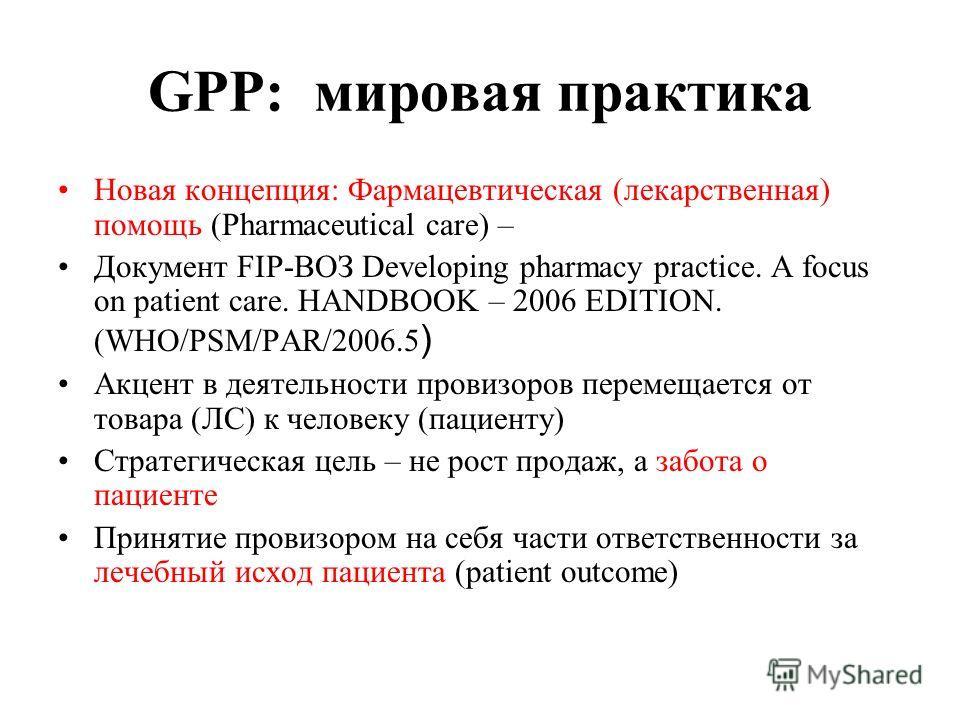 GPP: мировая практика Новая концепция: Фармацевтическая (лекарственная) помощь (Pharmaceutical care) – Документ FIP-ВОЗ Developing pharmacy practice. A focus on patient care. HANDBOOK – 2006 EDITION. (WHO/PSM/PAR/2006.5 ) Акцент в деятельности провиз