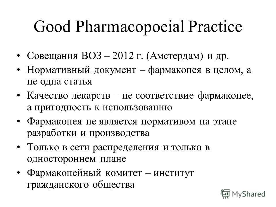 Good Pharmacopoeial Practice Совещания ВОЗ – 2012 г. (Амстердам) и др. Нормативный документ – фармакопея в целом, а не одна статья Качество лекарств – не соответствие фармакопее, а пригодность к использованию Фармакопея не является нормативом на этап