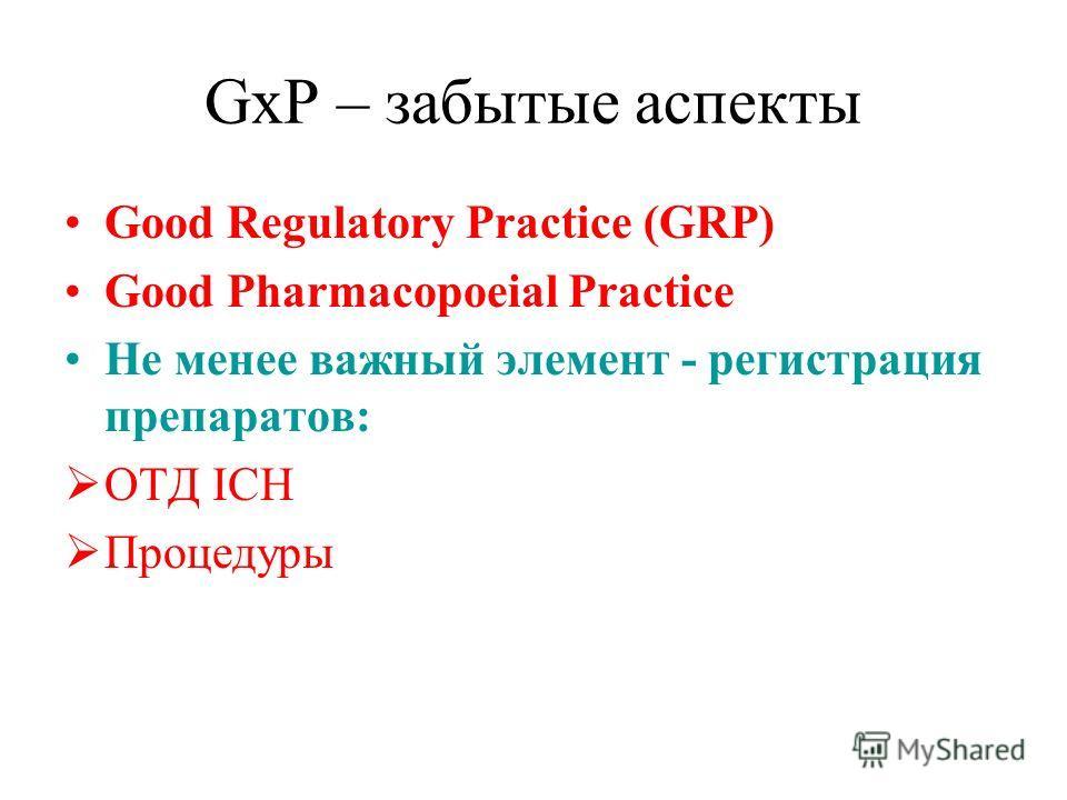 GxP – забытые аспекты Good Regulatory Practice (GRP) Good Pharmacopoeial Practice Не менее важный элемент - регистрация препаратов: ОТД ICH Процедуры