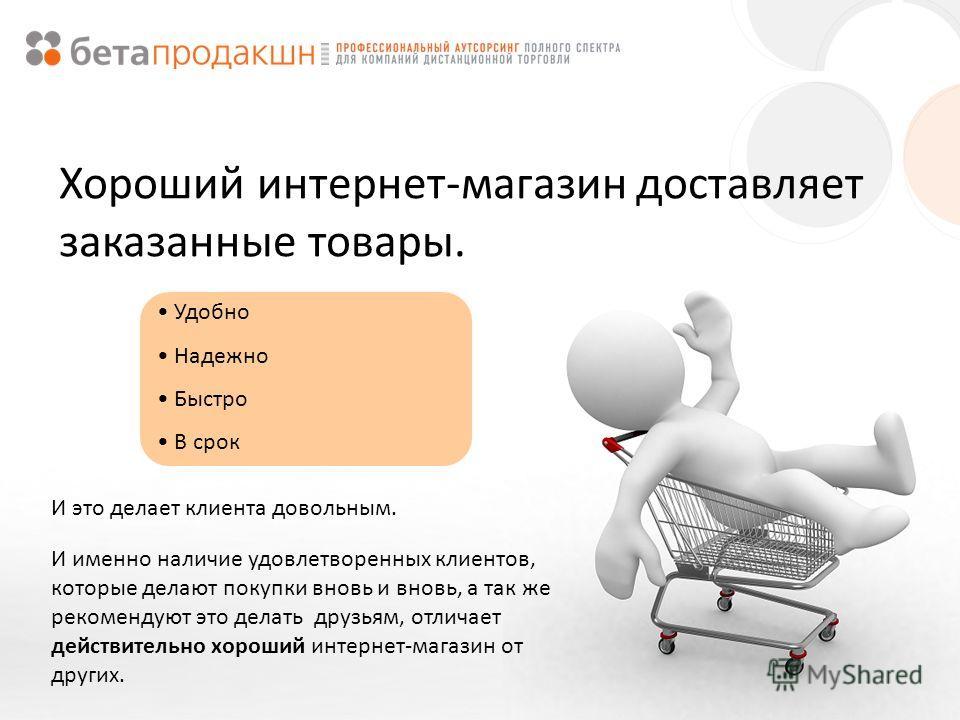 Хороший интернет-магазин доставляет заказанные товары. Удобно Надежно Быстро В срок И это делает клиента довольным. И именно наличие удовлетворенных клиентов, которые делают покупки вновь и вновь, а так же рекомендуют это делать друзьям, отличает дей
