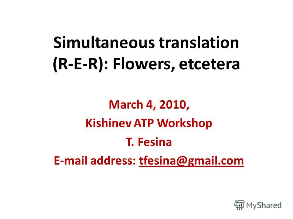 Simultaneous translation (R-E-R): Flowers, etcetera March 4, 2010, Kishinev ATP Workshop T. Fesina E-mail address: tfesina@gmail.com