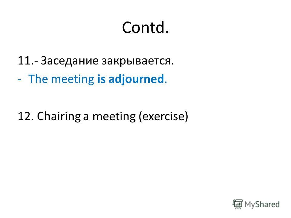 Contd. 11.- Заседание закрывается. -The meeting is adjourned. 12. Chairing a meeting (exercise)