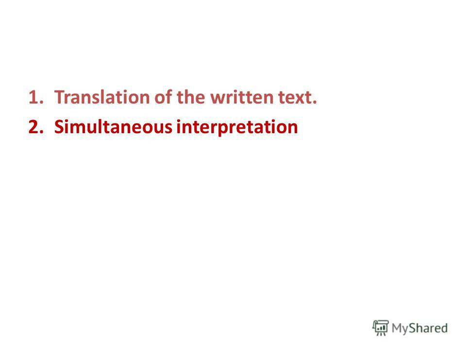 1.Translation of the written text. 2.Simultaneous interpretation