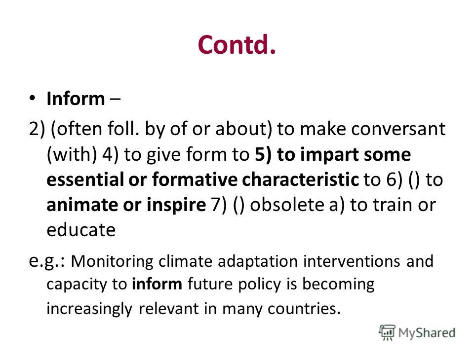 Contd. Inform – 2) (often foll. by of or about) to make conversant (with) 4) to give form to 5) to impart some essential or formative characteristic to 6) () to animate or inspire 7) () obsolete a) to train or educate e.g.: Monitoring climate adaptat