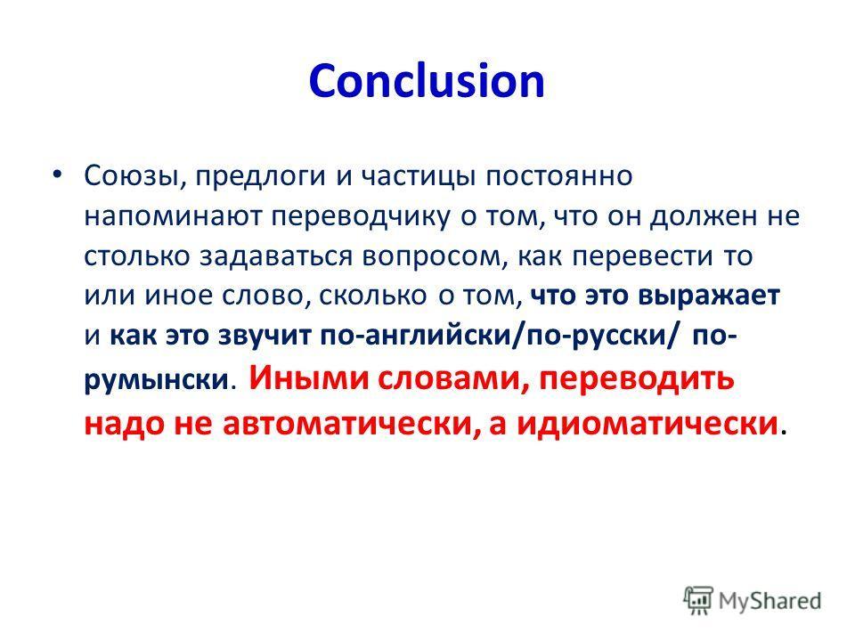 Conclusion Союзы, предлоги и частицы постоянно напоминают переводчику о том, что он должен не столько задаваться вопросом, как перевести то или иное слово, сколько о том, что это выражает и как это звучит по-английски/по-русски/ по- румынски. Иными с