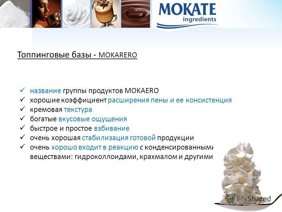 Топпинговые базы - MOKARERO название группы продуктов MOKAERO хорошие коэффициент расширения пены и ее консистенция кремовая текстура богатые вкусовые ощущения быстрое и простое взбивание очень хорошая стабилизация готовой продукции очень хорошо вход