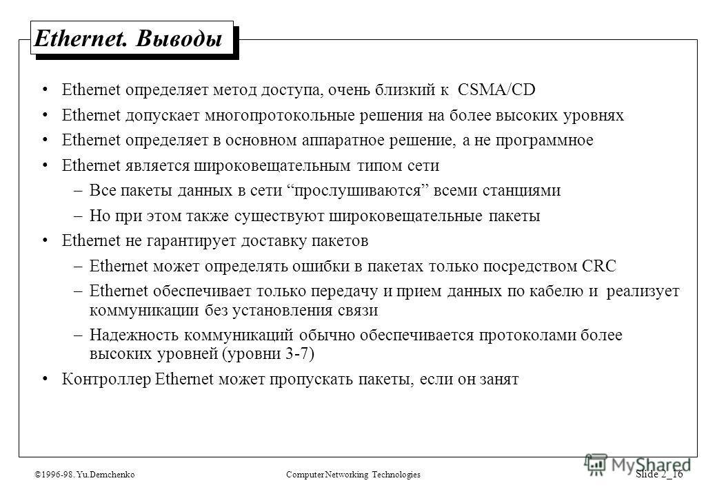 ©1996-98. Yu.DemchenkoComputer Networking Technologies Slide 2_16 Ethernet. Выводы Ethernet определяет метод доступа, очень близкий к CSMA/CD Ethernet допускает многопротокольные решения на более высоких уровнях Ethernet определяет в основном аппарат