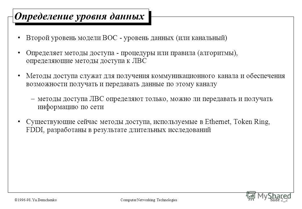 ©1996-98. Yu.DemchenkoComputer Networking Technologies Slide 2_2 Определение уровня данных Второй уровень модели ВОС - уровень данных (или канальный) Определяет методы доступа - процедуры или правила (алгоритмы), определяющие методы доступа к ЛВС Мет
