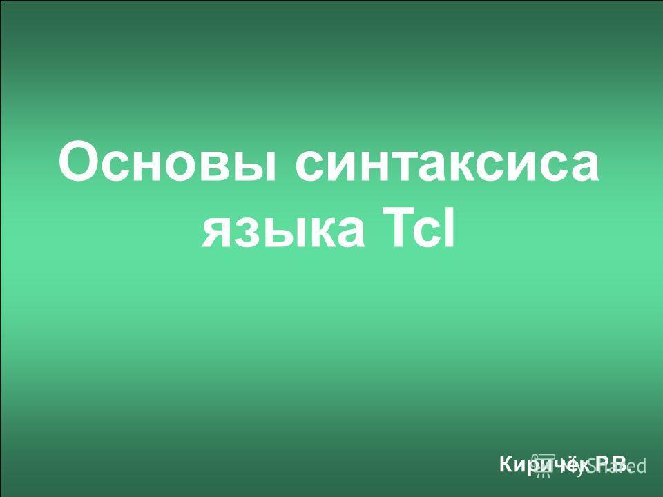 Основы синтаксиса языка Tcl Киричёк Р.В.