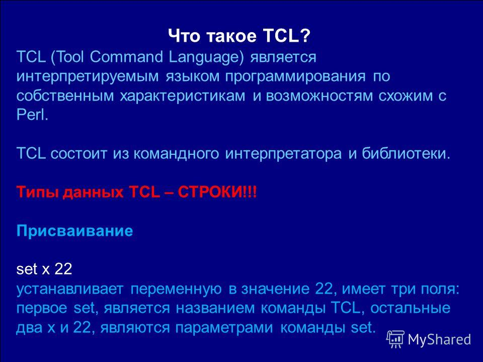 Что такое TCL? TCL (Tool Command Language) является интерпретируемым языком программирования по собственным характеристикам и возможностям схожим с Perl. TCL состоит из командного интерпретатора и библиотеки. Типы данных TCL – СТРОКИ!!! Присваивание