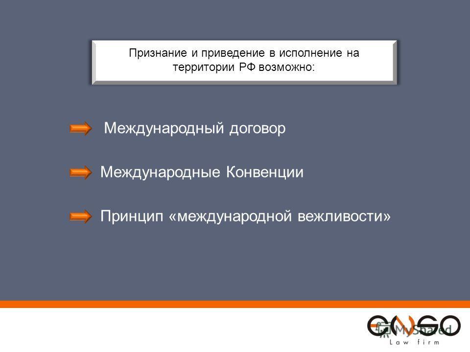 Признание и приведение в исполнение на территории РФ возможно: Международный договор Международные Конвенции Принцип «международной вежливости»