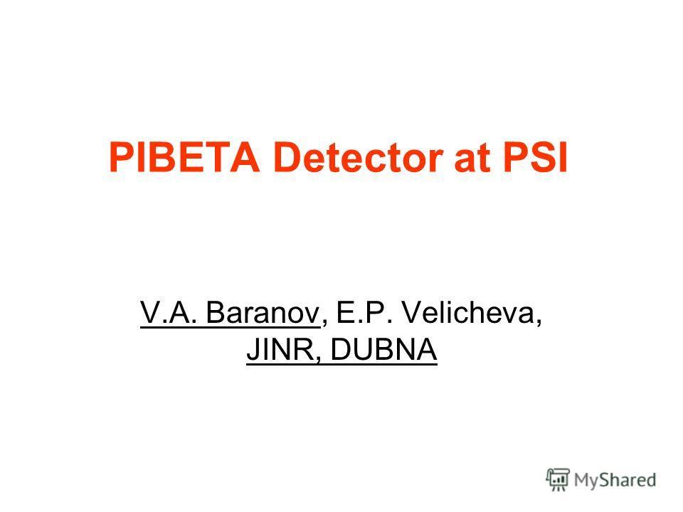 PIBETA Detector at PSI V.A. Baranov, E.P. Velicheva, JINR, DUBNA