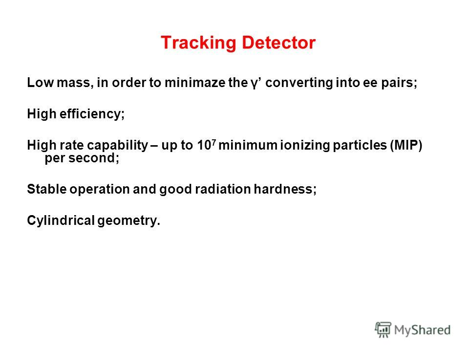 Tracking Detector Low mass, in order to minimaze the γ converting into ee pairs; High efficiency; High rate capability – up to 10 7 minimum ionizing particles (MIP) per second; Stable operation and good radiation hardness; Cylindrical geometry.