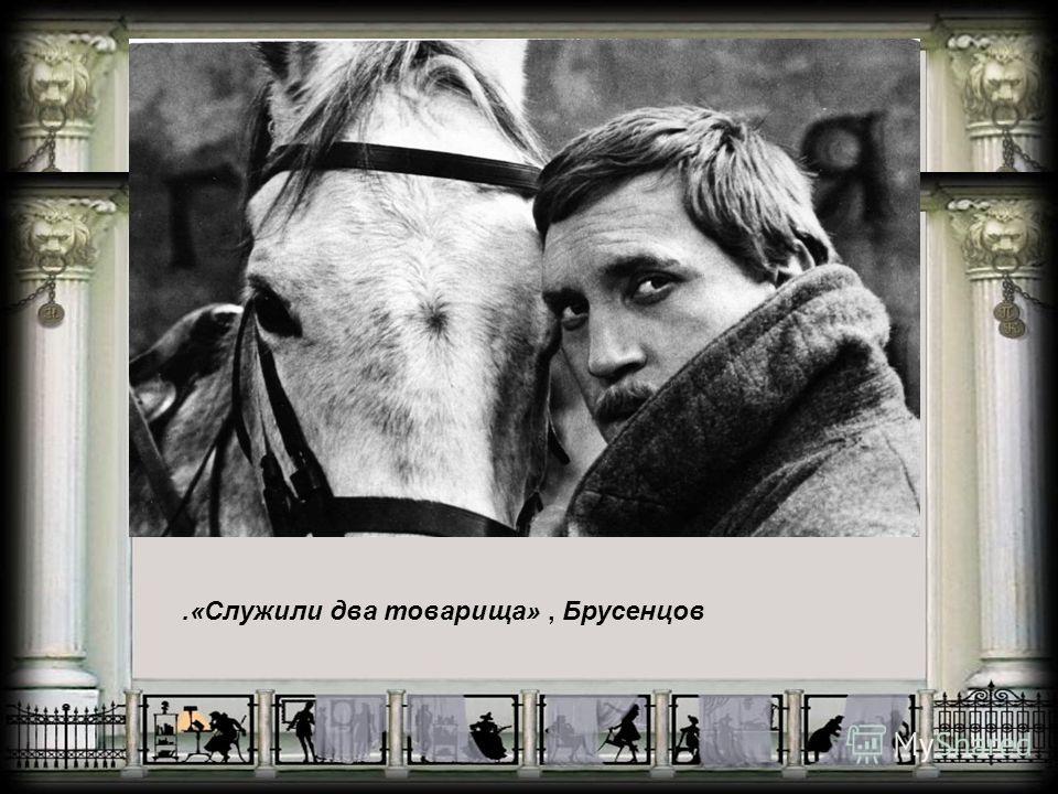 .«Служили два товарища», Брусенцов