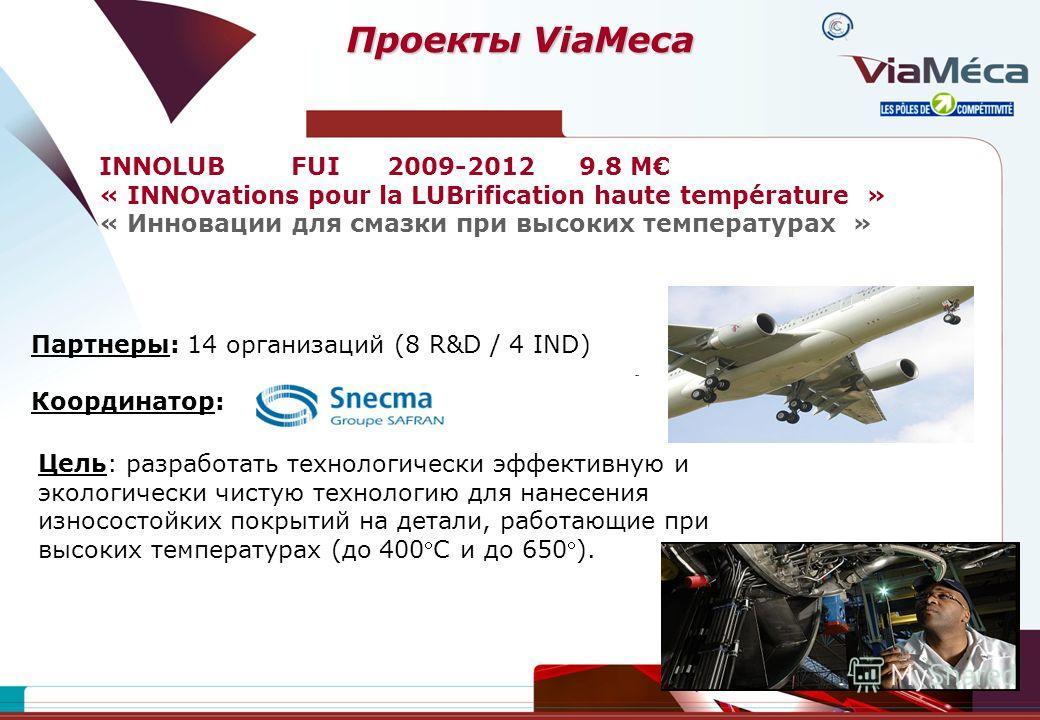 Проекты ViaMeca INNOLUBFUI2009-20129.8 M « INNOvations pour la LUBrification haute température » « Инновации для смазки при высоких температурах » Партнеры: 14 организаций (8 R&D / 4 IND) Координатор: Цель: разработать технологически эффективную и эк