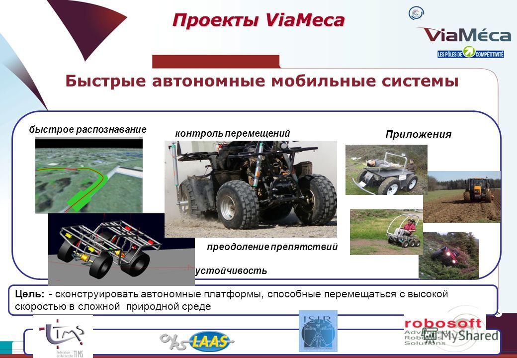 Быстрые автономные мобильные системы Цель: - сконструировать автономные платформы, способные перемещаться с высокой скоростью в сложной природной среде Приложения устойчивость преодоление препятствий контроль перемещений быстрое распознавание Проекты
