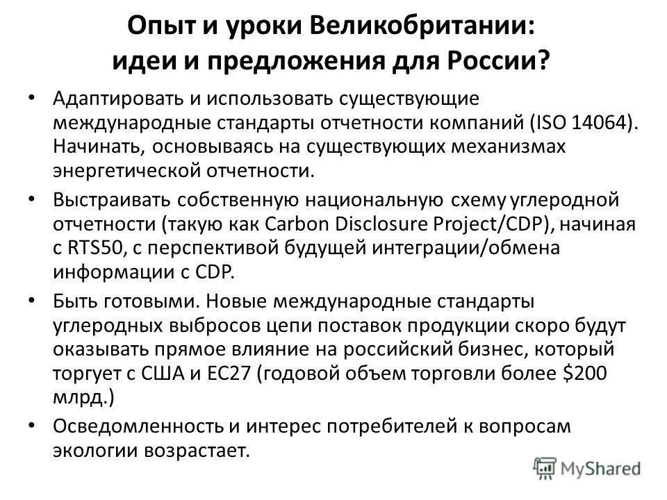 Опыт и уроки Великобритании: идеи и предложения для России? Адаптировать и использовать существующие международные стандарты отчетности компаний (ISO 14064). Начинать, основываясь на существующих механизмах энергетической отчетности. Выстраивать собс