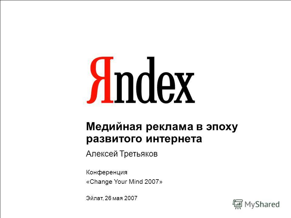 1 Медийная реклама в эпоху развитого интернета Алексей Третьяков Конференция «Change Your Mind 2007» Эйлат, 26 мая 2007