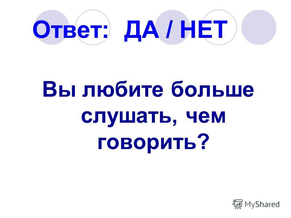 Ответ: ДА / НЕТ Вы любите больше слушать, чем говорить?