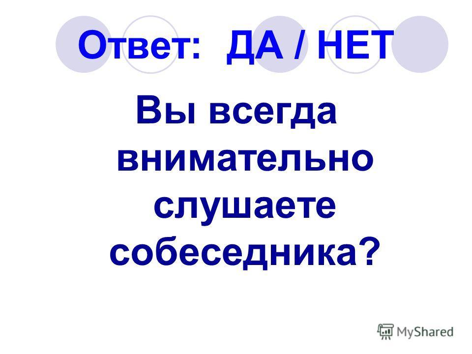 Ответ: ДА / НЕТ Вы всегда внимательно слушаете собеседника?