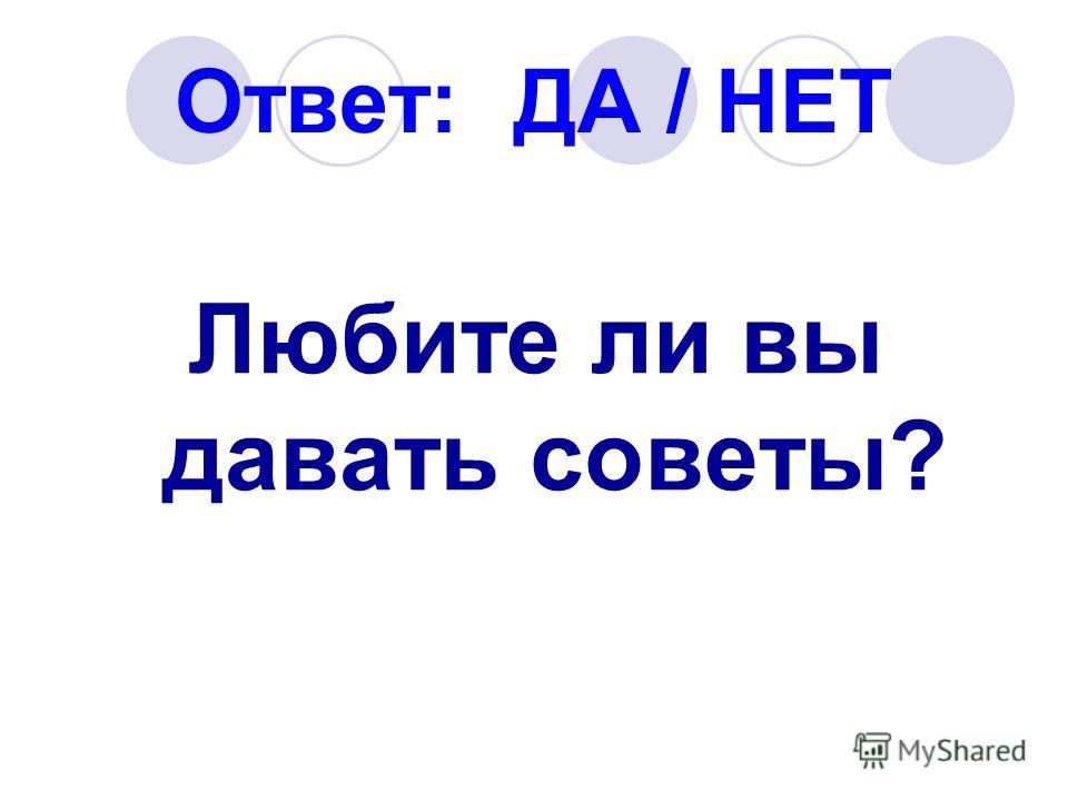 Ответ: ДА / НЕТ Любите ли вы давать советы?