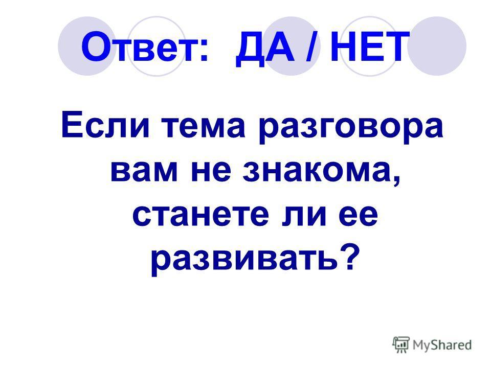 Ответ: ДА / НЕТ Если тема разговора вам не знакома, станете ли ее развивать?