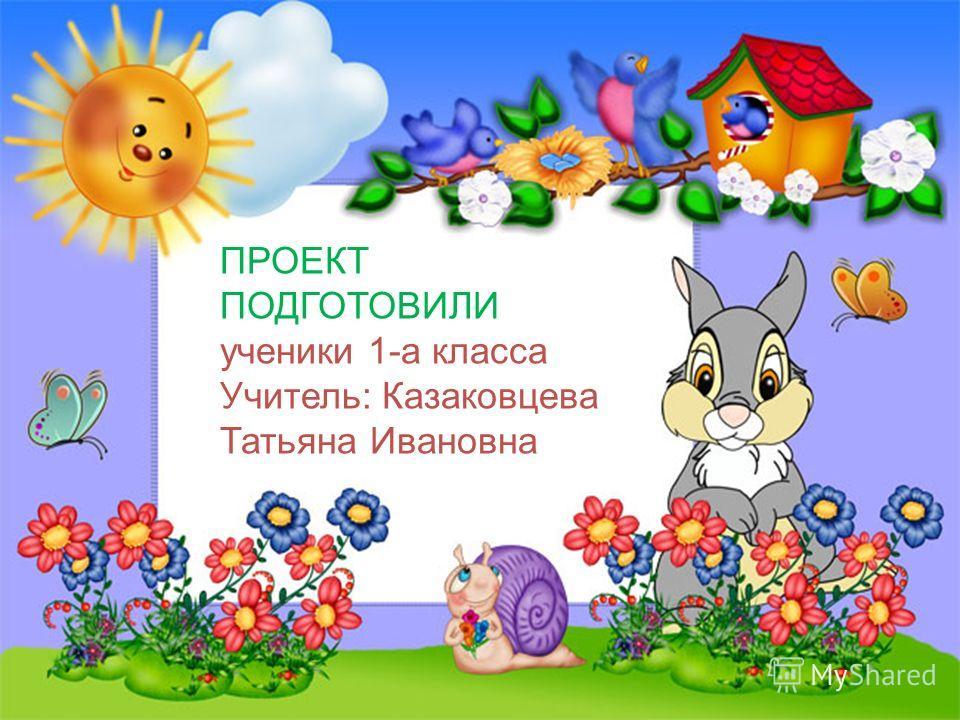 ПРОЕКТ ПОДГОТОВИЛИ ученики 1-а класса Учитель: Казаковцева Татьяна Ивановна