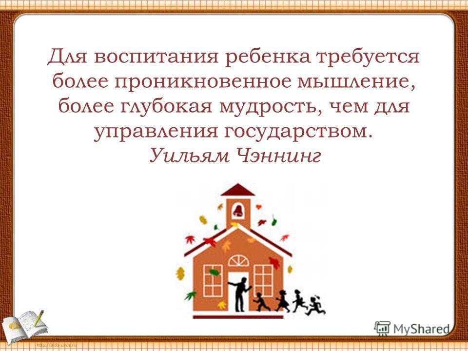 Для воспитания ребенка требуется более проникновенное мышление, более глубокая мудрость, чем для управления государством. Уильям Чэннинг