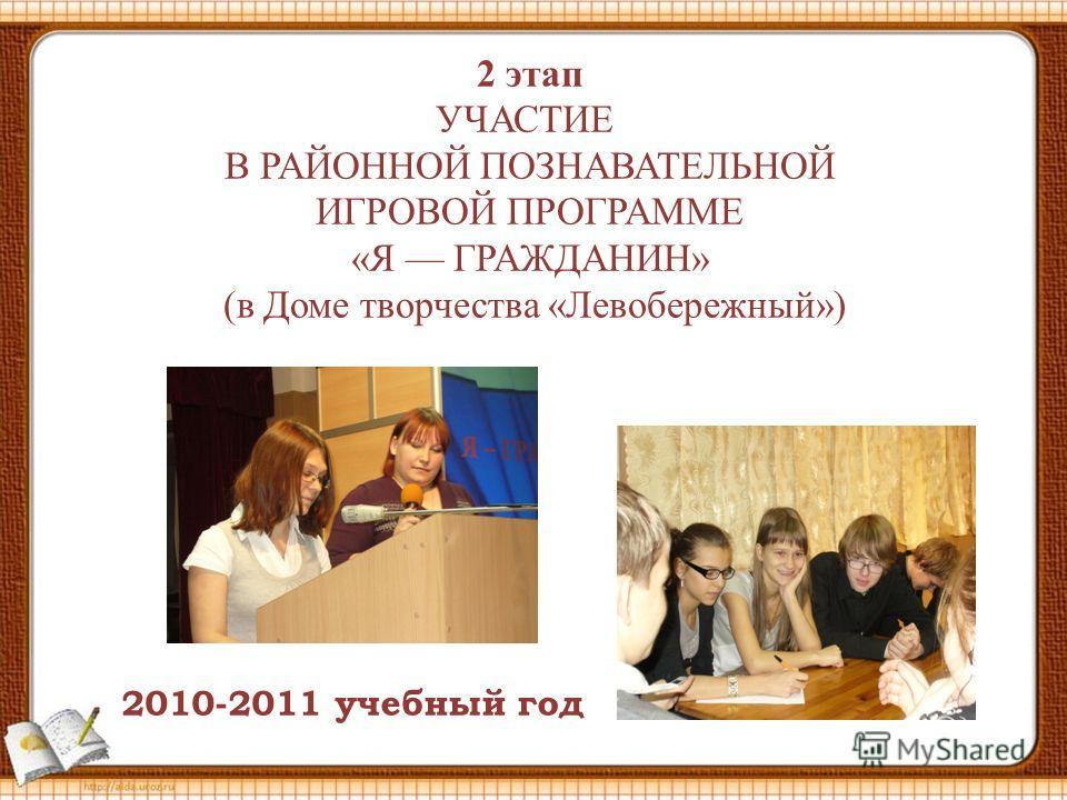 2 этап УЧАСТИЕ В РАЙОННОЙ ПОЗНАВАТЕЛЬНОЙ ИГРОВОЙ ПРОГРАММЕ «Я ГРАЖДАНИН» (в Доме творчества «Левобережный») 2010-2011 учебный год