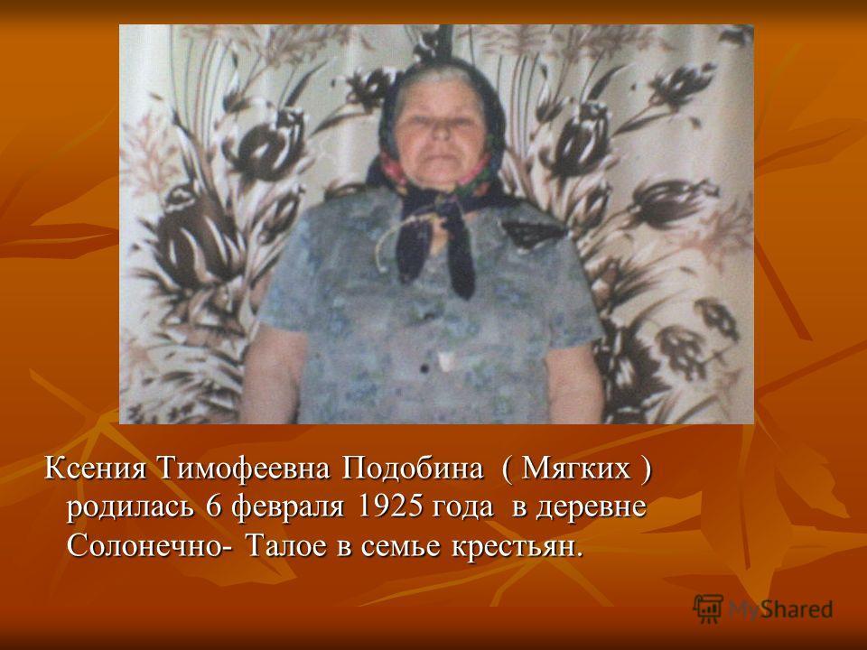 Ксения Тимофеевна Подобина ( Мягких ) родилась 6 февраля 1925 года в деревне Солонечно- Талое в семье крестьян. Ксения Тимофеевна Подобина ( Мягких ) родилась 6 февраля 1925 года в деревне Солонечно- Талое в семье крестьян.