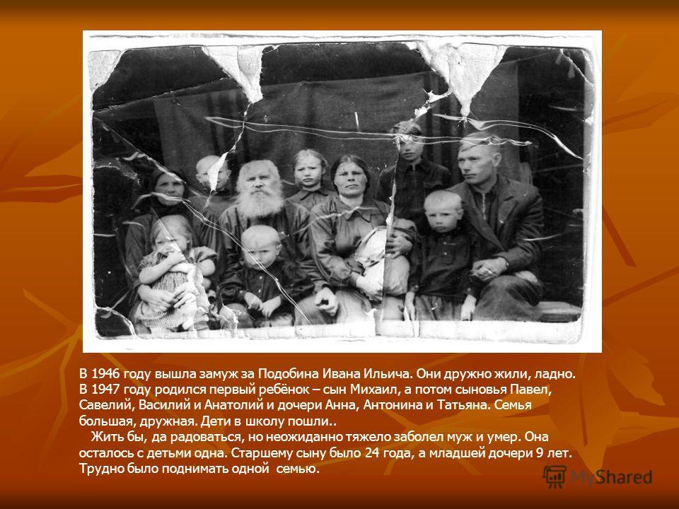 В 1946 году вышла замуж за Подобина Ивана Ильича. Они дружно жили, ладно. В 1947 году родился первый ребёнок – сын Михаил, а потом сыновья Павел, Савелий, Василий и Анатолий и дочери Анна, Антонина и Татьяна. Семья большая, дружная. Дети в школу пошл