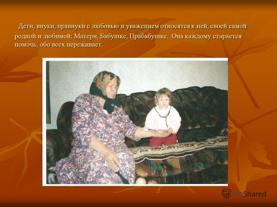 Дети, внуки, правнуки с любовью и уважением относятся к ней, своей самой родной и любимой: Матери, Бабушке, Прабабушке. Она каждому старается помочь, обо всех переживает. Дети, внуки, правнуки с любовью и уважением относятся к ней, своей самой родной