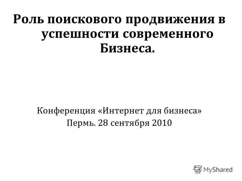 Роль поискового продвижения в успешности современного Бизнеса. Конференция «Интернет для бизнеса» Пермь. 28 сентября 2010