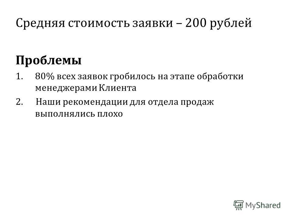 Средняя стоимость заявки – 200 рублей Проблемы 1.80% всех заявок гробилось на этапе обработки менеджерами Клиента 2. Наши рекомендации для отдела продаж выполнялись плохо