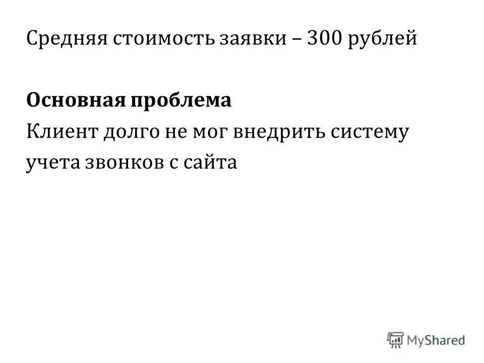 Средняя стоимость заявки – 300 рублей Основная проблема Клиент долго не мог внедрить систему учета звонков с сайта