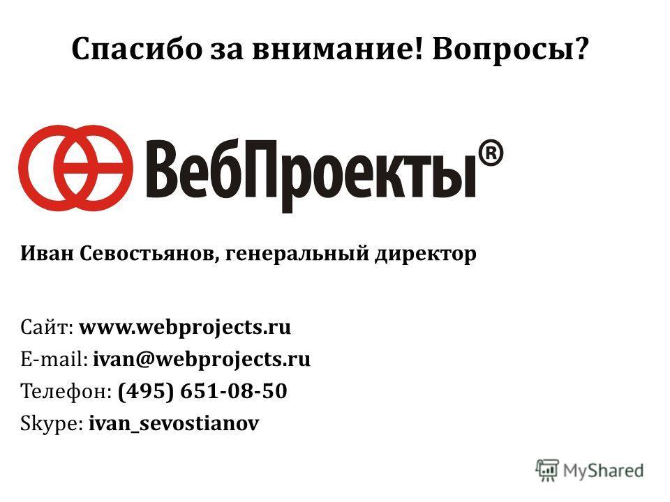 Спасибо за внимание! Вопросы? Сайт: www.webprojects.ru E-mail: ivan@webprojects.ru Телефон: (495) 651-08-50 Skype: ivan_sevostianov Иван Севостьянов, генеральный директор