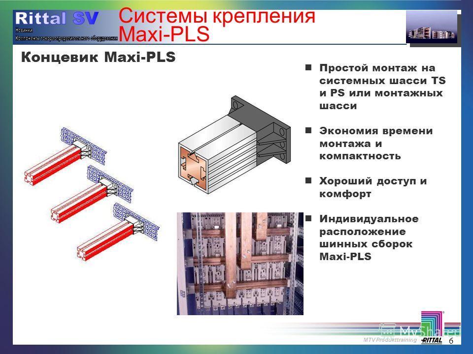 MTV Produkttraining 6 Системы крепления Maxi-PLS nПростой монтаж на системных шасси TS и PS или монтажных шасси nЭкономия времени монтажа и компактность nХороший доступ и комфорт nИндивидуальное расположение шинных сборок Maxi-PLS Концевик Maxi-PLS