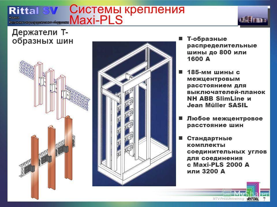 MTV Produkttraining 7 Системы крепления Maxi-PLS nT-образные распределительные шины до 800 или 1600 A n185-мм шины с межцентровым расстоянием для выключателей-планок NH ABB SlimLine и Jean Müller SASIL nЛюбое межцентровое расстояние шин nСтандартные