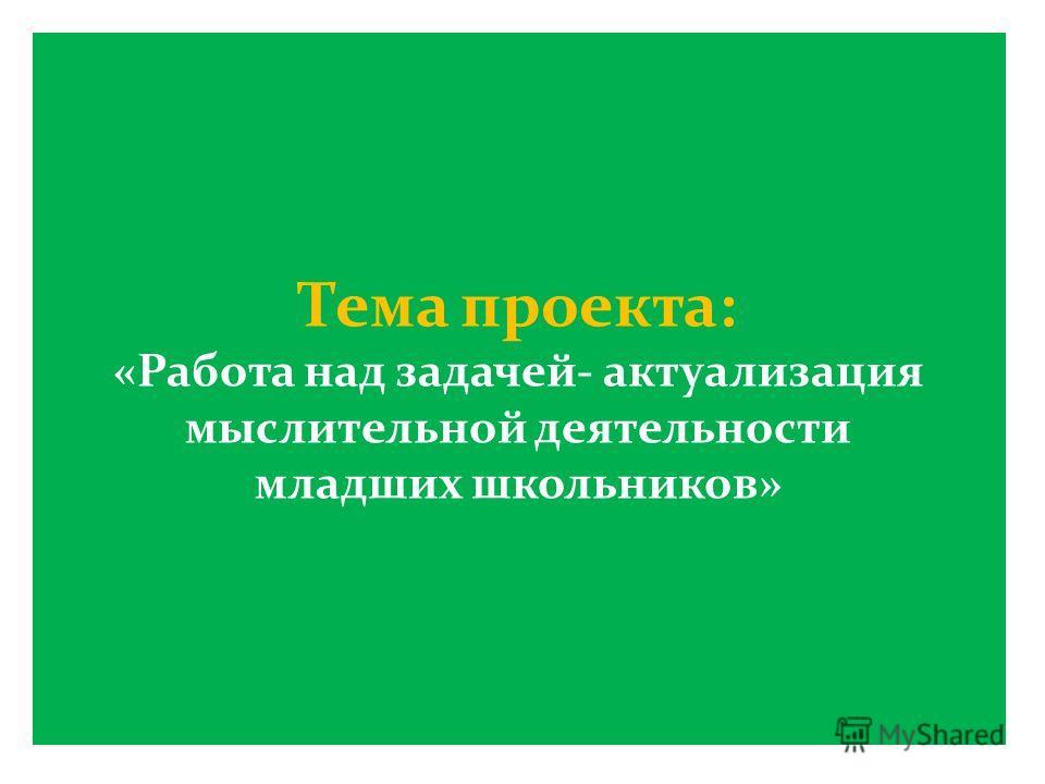Тема проекта: «Работа над задачей- актуализация мыслительной деятельности младших школьников»