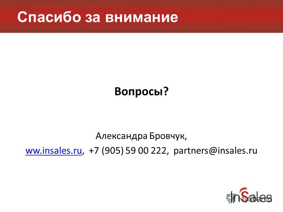 Спасибо за внимание Вопросы? Александра Бровчук, ww.insales.ruww.insales.ru, +7 (905) 59 00 222, partners@insales.ru