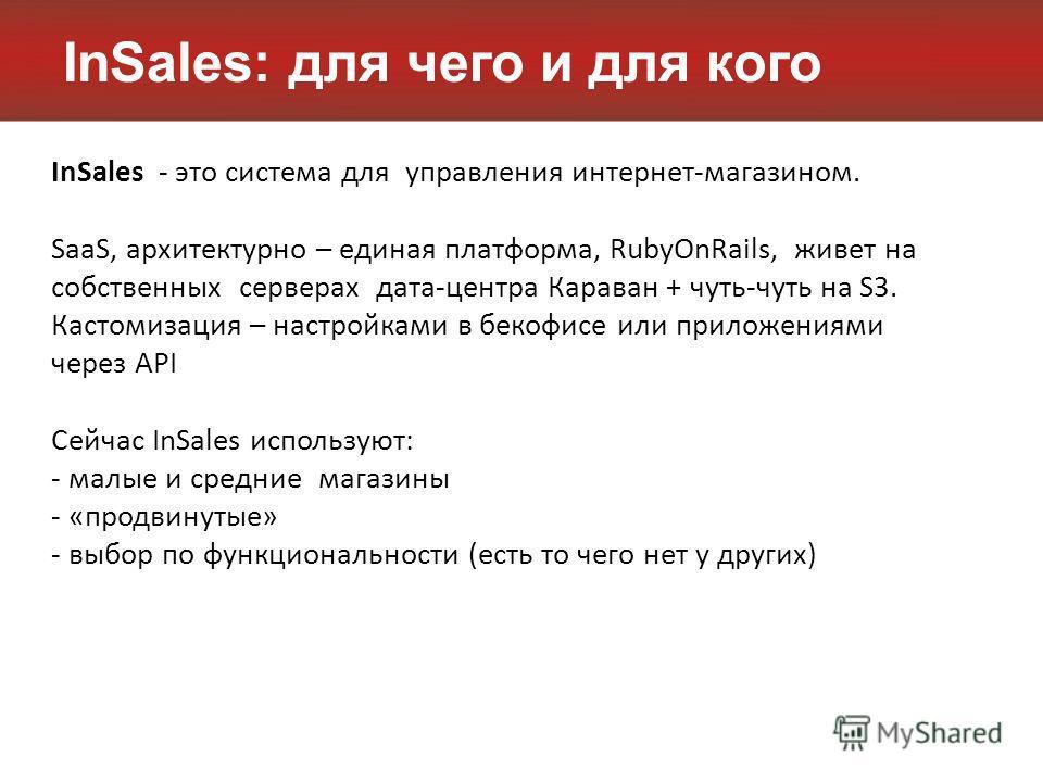 InSales: для чего и для кого InSales - это система для управления интернет-магазином. SaaS, архитектурно – единая платформа, RubyOnRails, живет на собственных серверах дата-центра Караван + чуть-чуть на S3. Кастомизация – настройками в бекофисе или п