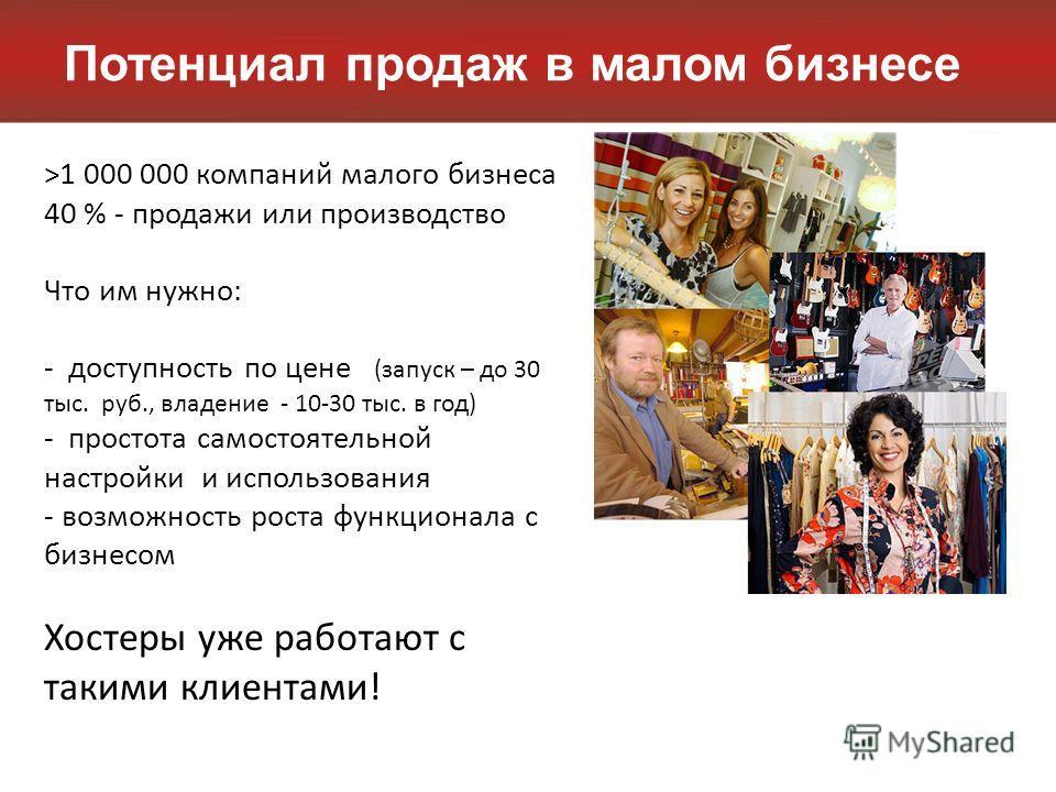 Потенциал продаж в малом бизнесе >1 000 000 компаний малого бизнеса 40 % - продажи или производство Что им нужно: - доступность по цене (запуск – до 30 тыс. руб., владение - 10-30 тыс. в год) - простота самостоятельной настройки и использования - воз