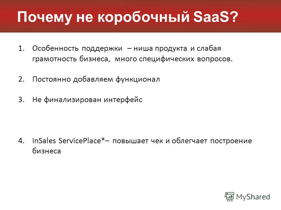 Почему не коробочный SaaS? 1.Особенность поддержки – ниша продукта и слабая грамотность бизнеса, много специфических вопросов. 2.Постоянно добавляем функционал 3.Не финализирован интерфейс 4.InSales ServicePlace*– повышает чек и облегчает построение