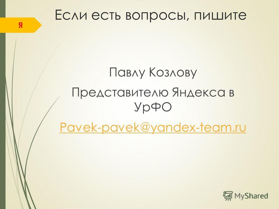 Я Если есть вопросы, пишите Павлу Козлову Представителю Яндекса в УрФО Pavek-pavek@yandex-team.ru