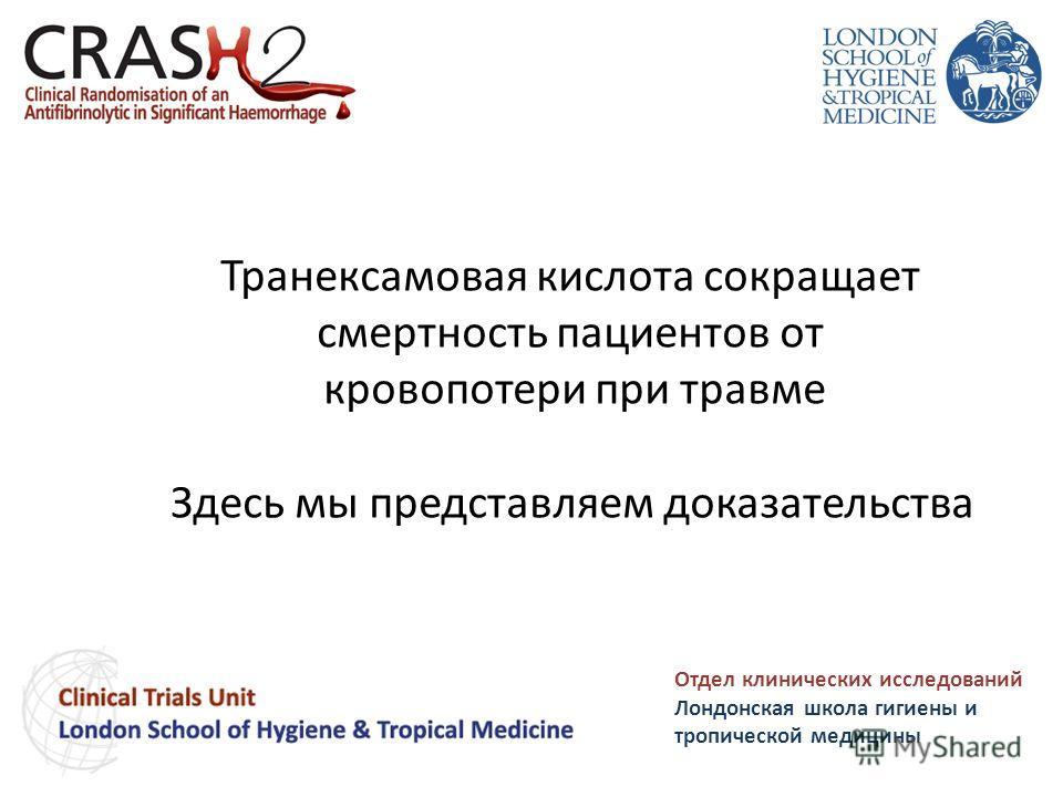 Транексамовая кислота сокращает смертность пациентов от кровопотери при травме Здесь мы представляем доказательства Отдел клинических исследований Лондонская школа гигиены и тропической медицины