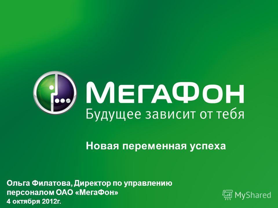 Новая переменная успеха Ольга Филатова, Директор по управлению персоналом ОАО «МегаФон» 4 октября 2012г.