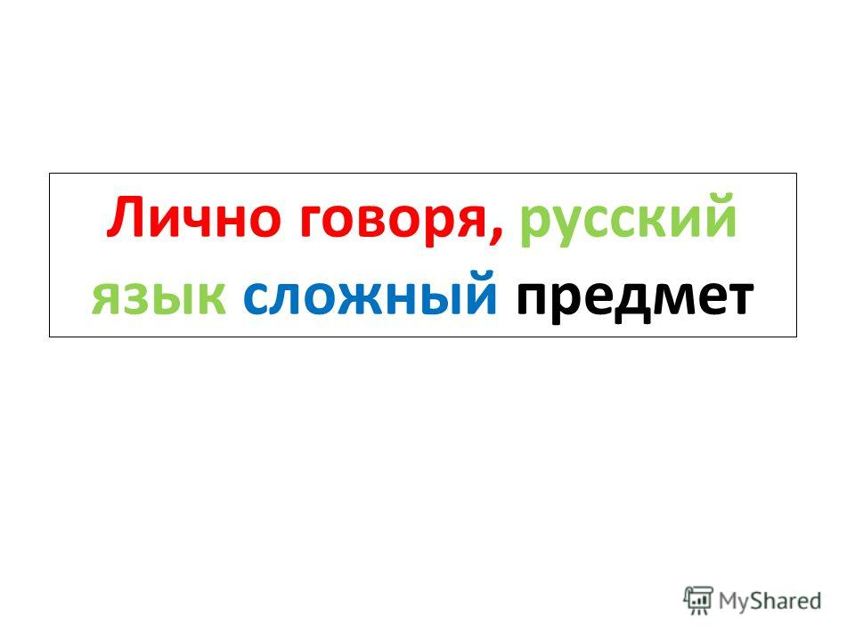 Лично говоря, русский язык сложный предмет