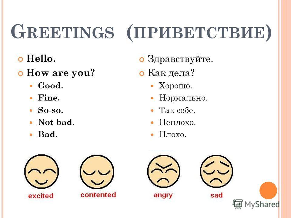 G REETINGS ( ПРИВЕТСТВИЕ ) Hello. How are you? Good. Fine. So-so. Not bad. Bad. Здравствуйте. Как дела? Хорошо. Нормально. Так себе. Неплохо. Плохо.