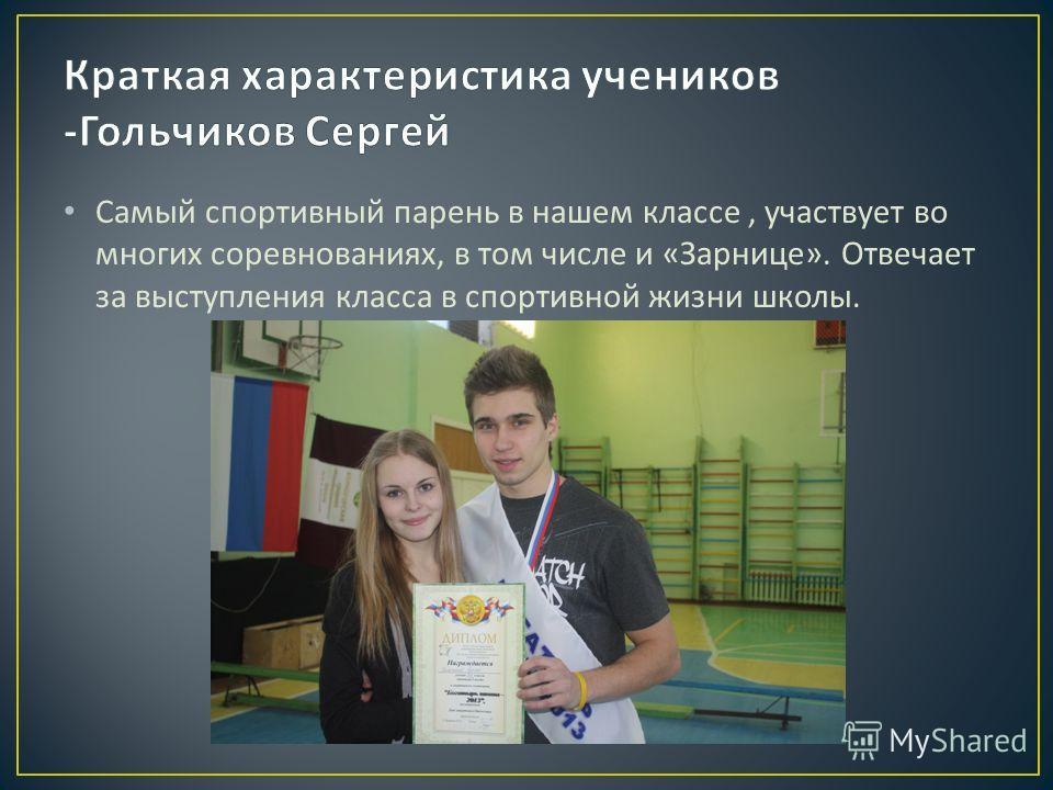 Самый спортивный парень в нашем классе, участвует во многих соревнованиях, в том числе и « Зарнице ». Отвечает за выступления класса в спортивной жизни школы.