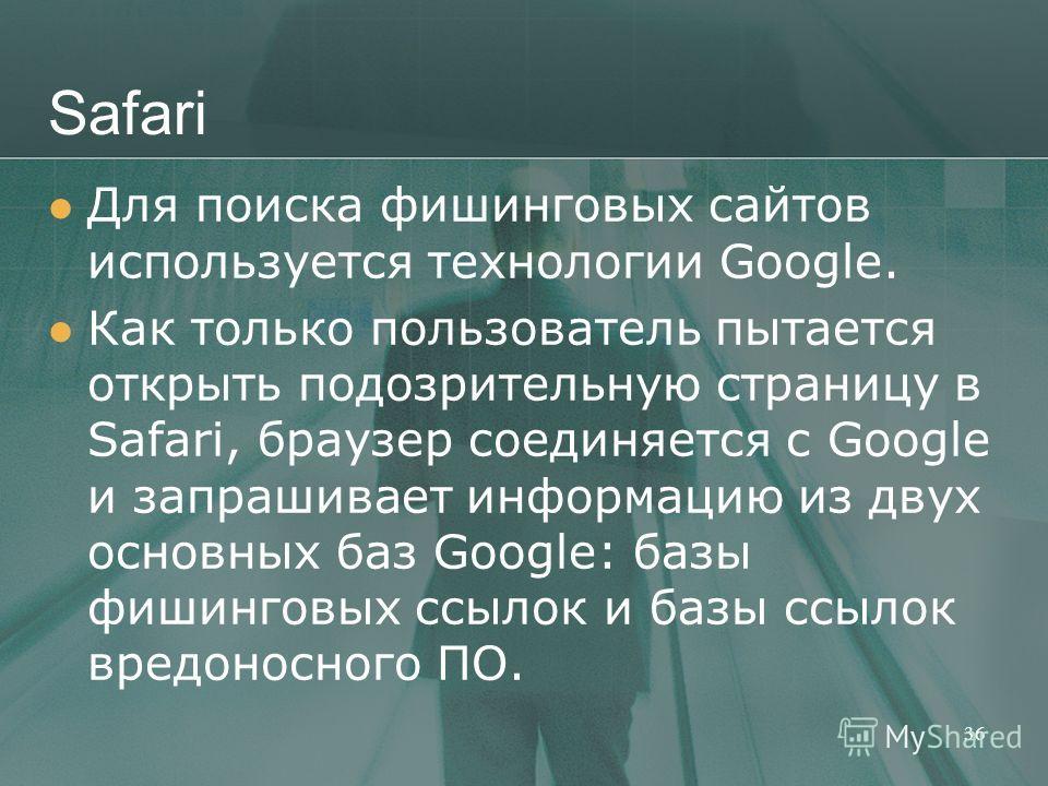 Safari Для поиска фишинговых сайтов используется технологии Google. Как только пользователь пытается открыть подозрительную страницу в Safari, браузер соединяется с Google и запрашивает информацию из двух основных баз Google: базы фишинговых ссылок и